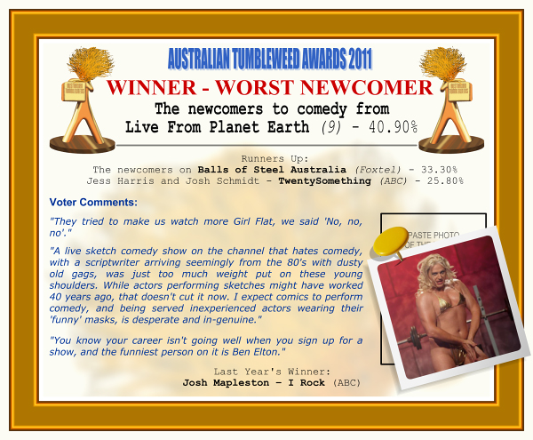 """Australian Tumbleweed Awards 2011. Winner - Worst Newcomer: The newcomers to comedy from Live From Planet Earth (9) - 40.90%. Runners-up: The newcomers on Balls of Steel Australia (Foxtel) - 33.30%, Jess Harris and Josh Schmidt - TwentySomething (ABC) - 25.80%. Voter Quotes: """"They tried to make us watch more Girl Flat, we said 'No, no, no'."""" """"A live sketch comedy show on the channel that hates comedy, with a scriptwriter arriving seemingly from the 80's with dusty old gags, was just too much weight put on these young shoulders. While actors performing sketches might have worked 40 years ago, that doesn't cut it now. I expect comics to perform comedy, and being served inexperienced actors wearing their 'funny' masks, is desperate and in-genuine."""" """"You know your career isn't going well when you sign up for a show, and the funniest person on it is Ben Elton."""" Last Year's Winner: Josh Mapleston - I Rock (ABC)"""