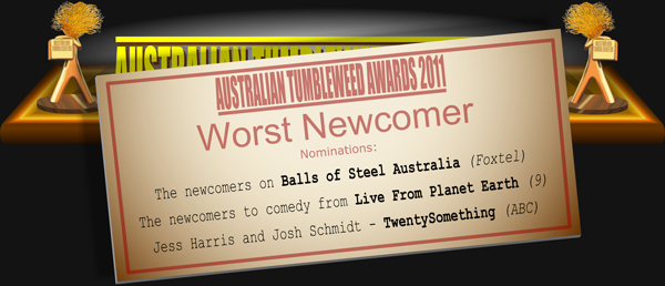 Australian Tumbleweed Awards 2011 - Worst Newcomer. Nominations: The newcomers on Balls of Steel Australia (Foxtel), The newcomers to comedy from Live From Planet Earth (9), Jess Harris and Josh Schmidt - TwentySomething (ABC).