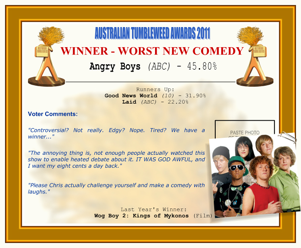 "Australian Tumbleweed Awards 2011 - Winner - Worst New Comedy: Angry Boys (ABC) - 45.80%. Runners-up: Good News World (10) - 31.90%, Laid (ABC) - 22.20%. Voter Quotes: ""Controversial? Not really. Edgy? Nope. Tired? We have a winner..."" ""The annoying thing is, not enough people actually watched this show to enable heated debate about it. IT WAS GOD AWFUL, and I want my eight cents a day back."" ""Please Chris actually challenge yourself and make a comedy with laughs."" Last Year's Winner: Wog Boy 2: Kings of Mykonos (Film)."