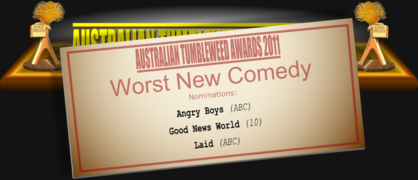 Australian Tumbleweed Awards 2011 - Worst New Comedy. Nominations: Angry Boys (ABC), Good News World (10), Laid (ABC).