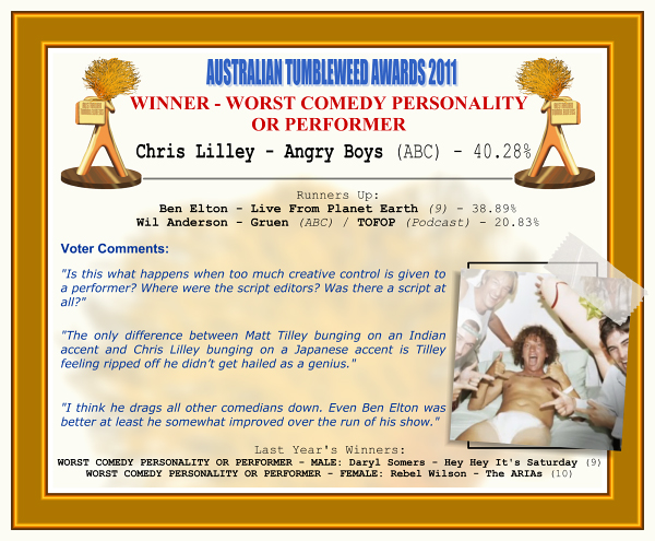 "Australian Tumbleweed Awards 2011 - Winner - Worst Comedy Personality or Performer. Winner: Chris Lilley - Angry Boys (ABC) - 40.28%. Runners-up: Ben Elton - Live From Planet Earth (9) - 38.89%, Wil Anderson - Gruen (ABC)/TOFOP (Podcast) - 20.83%. Voter Quotes: ""Is this what happens when too much creative control is given to a performer? Where were the script editors? Was there a script at all?"" ""The only difference between Matt Tilley bunging on an Indian accent and Chris Lilley bunging on a Japanese accent is Tilley feeling ripped off he didn't get hailed as a genius."" ""I think he drags all other comedians down. Even Ben Elton was better at least he somewhat improved over the run of his show."" Last Year's Winners: WORST COMEDY PERSONALITY OR PERFORMER - MALE: Daryl Somers - Hey Hey It's Saturday (9), WORST COMEDY PERSONALITY OR PERFORMER - FEMALE: Rebel Wilson - The ARIAs (10)."