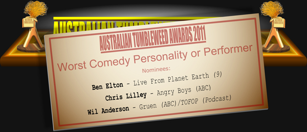 Australian Tumbleweed Awards 2011 - Comedy Personality or Performer. Nominees: Ben Elton - Live From Planet Earth (9), Chris Lilley - Angry Boys (ABC), Wil Anderson - Gruen (ABC)/TOFOP (Podcast).