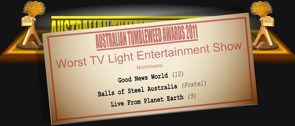 Australian Tumbleweed Awards 2011 - Worst TV Light Entertainment Show. Nominees: Good News World (10), Balls of Steel Australia (Foxtel), Live From Planet Earth (9).