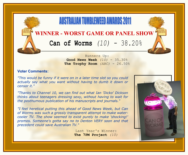 "Australian Tumbleweeds Awards 2011 - Winner - Worst Game or Panel Show: Can of Worms (10) - 38.20%. Runners-up: Good News Week (10) - 35.30%, The Trophy Room (ABC) - 26.50%. Voter Quotes: ""This would be funny if it were on in a later time slot so you could actually say what you want without having to dumb it down or censor it."" ""Thanks to Channel 10, we can find out what Ian 'Dicko' Dickson thinks about teenagers dressing sexy, without having to wait for the posthumous publication of his manuscripts and journals."" ""I feel heretical putting this ahead of Good News Week, but Can of Worms was such a grossly transparent attempt to make water-cooler TV. The show seemed to exist purely to make 'shocking!' promos. Someone's gotta say no to Denton VERY soon and that precedent could save Australian TV."" Last Year's Winner: The 7PM Project (10)."