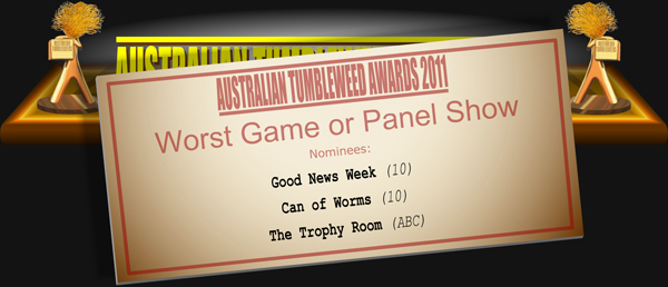 Australian Tumbleweed Awards 2011 - Worst Game or Panel Show. Nominations: Can of Worms (10), Good News Week (10), The Trophy Room (ABC).