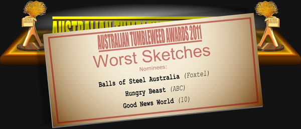 Australian Tumbleweed Awards 2011 - Worst Sketches. Nominations: Balls of Steel Australia (Foxtel), Good News World (10), Hungry Beast (ABC).