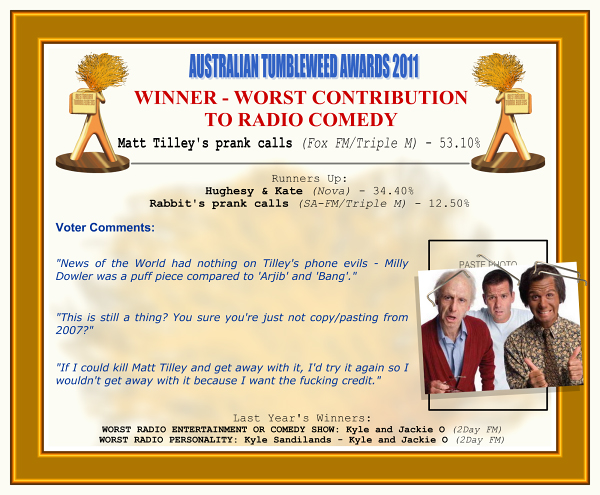 """Australian Tumbleweed Awards 2011 - Winner - Worst Contribution to Radio Comedy. Matt Tilley's prank calls (Fox FM/Triple M) - 53.10%. Runners-Up: Hughesy & Kate (Nova) - 34.40%, Rabbit's prank calls (SA-FM/Triple M) - 12.50%. Voter Quotes: """"News of the World had nothing on Tilley's phone evils - Milly Dowler was a puff piece compared to 'Arjib' and 'Bang'."""" """"This is still a thing? You sure you're just not copy/pasting from 2007?"""" """"If I could kill Matt Tilley and get away with it, I'd try it again so I wouldn't get away with it because I want the fucking credit."""" Last Year's Winners: WORST RADIO ENTERTAINMENT OR COMEDY SHOW: Kyle and Jackie O (2Day FM), WORST RADIO PERSONALITY: Kyle Sandilands - Kyle and Jackie O (2Day FM)."""