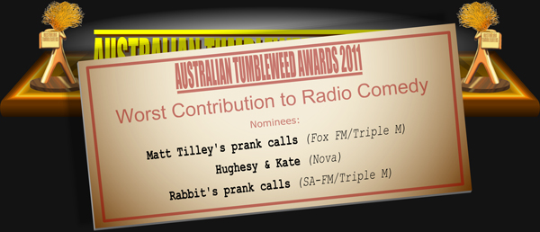 Australian Tumbleweed Awards 2011 - Worst Contribution to Radio Comedy. Nominations: Matt Tilley's prank calls (Fox FM/Triple M), Hughesy & Kate (Nova), Rabbit's prank calls (SA-FM/Triple M).