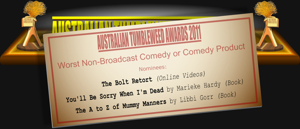 Australian Tumbleweed Awards 2011 - Worst Non-Broadcast Comedy or Comedy Product. Nominations: The Bolt Retort (Online Videos), You'll Be Sorry When I'm Dead by Marieke Hardy (Book), The A to Z of Mummy Manners by Libbi Gorr (Book).