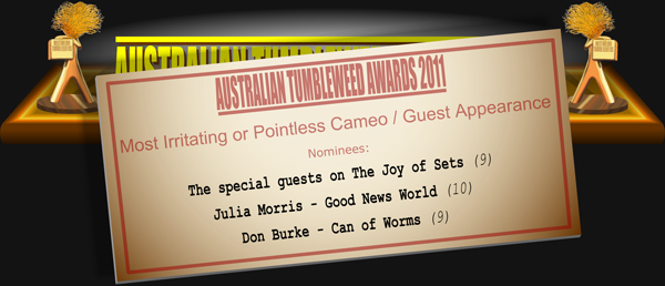 Australian Tumbleweed Awards 2011 - Most Irritating or Pointless Cameo / Guest Appearance. Nominations: The special guests on The Joy of Sets (9), Julia Morris - Good News World (10), Don Burke - Can of Worms (9).