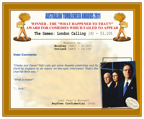 "Australian Tumbleweed Awards 2011 - Winner - The ""What Happened To That?!"" Award for Comedies Which Failed to Appear. The Games: London Calling (9) - 53.10%. Nominations: Woodley (ABC) - 32.80%, Outland (ABC) - 14.10%. Voter Quotes: ""Clarke and Dawe? Pah! Lets get some likeable celebrities and fly them to England to do wacky on-the-spot interviews! That's the channel Nine way."" ""What a waste!"" ""... fuck."" Last Year's Winner:BoyTown Confidential (DVD)."