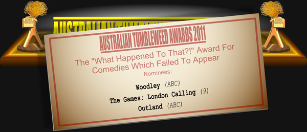 "Australian Tumbleweed Awards 2011 - The ""What Happened To That?!"" Award for Comedies Which Failed to Appear. Nominations: Woodley (ABC), The Games: London Calling (9), Outland (ABC)."