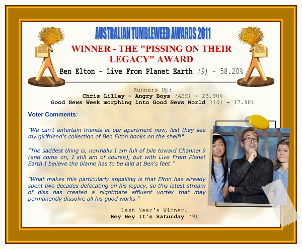 "Australian Tumbleweeds 2011 - Winner - The ""Pissing on Their Legacy"" Award. Ben Elton - Live From Planet Earth (9) - 58.20%. Runners-Up: Chris Lilley - Angry Boys (ABC) - 23.90%, Good News Week morphing into Good News World (10) - 17.90%. Voter Quotes: ""We can't entertain friends at our apartment now, lest they see my girlfriend's collection of Ben Elton books on the shelf!"" ""The saddest thing is, normally I am full of bile toward Channel 9 (and come on, I still am of course), but with Live From Planet Earth I believe the blame has to be laid at Ben's feet."" ""What makes this particularly appalling is that Elton has already spent two decades defecating on his legacy, so this latest stream of piss has created a nightmare effluent vortex that may permanently dissolve all his good works."" Last Year's Winner: Hey Hey It's Saturday (9)."