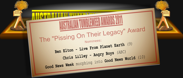 "Australian Tumbleweeds 2011 - The ""Pissing on Their Legacy"" Award. Nominations: Ben Elton - Live From Planet Earth (9), Chris Lilley - Angry Boys (ABC), Good News Week morphing into Good News World (10)."
