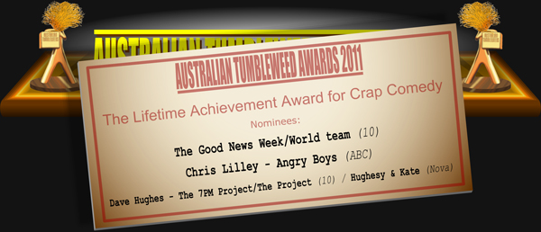 Australian Tumbleweeds 2011 - The Lifetime Achievement Award for Crap Comedy. Nominations: The Good News Week/World team (10), Chris Lilley - Angry Boys (ABC), Dave Hughes - The 7PM Project/The Project (10) / Hughesy & Kate (Nova).