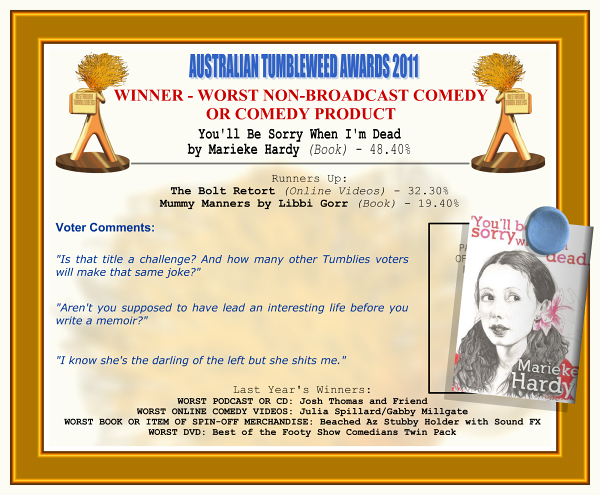 "Australian Tumbleweed Awards 2011 - Winner - Worst Non-Broadcast Comedy or Comedy Product. You'll Be Sorry When I'm Dead by Marieke Hardy (Book) - 48.40%. Nominations: The Bolt Retort (Online Videos) - 32.30%, Mummy Manners by Libbi Gorr (Book) - 19.40%. Voter Quotes: ""Is that title a challenge? And how many other Tumblies voters will make that same joke?"" ""Aren't you supposed to have led an interesting life before you write a memoir?"" ""I know she's the darling of the left but she shits me."" Last Year's Winners: WORST PODCAST OR CD: Josh Thomas and Friend, WORST ONLINE COMEDY VIDEOS: Julia Spillard/Gabby Millgate, WORST BOOK OR ITEM OF SPIN-OFF MERCHANDISE: Beached Az Stubby Holder with Sound Effects, WORST DVD: Best of the Footy Show Comedians Twin Pack."