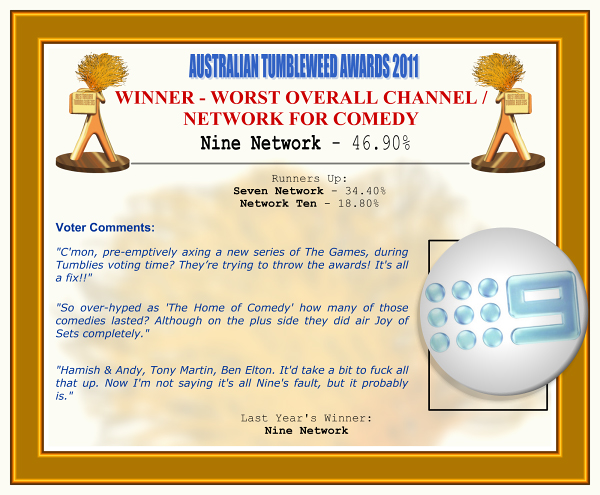 "Australian Tumbleweed Awards 2011 - Winner - Worst Overall Channel/Network for Comedy. Nine Network - 46.90%. Nominations: Seven Network - 34.40%, Network Ten - 18.80%. Voter Quotes: ""C'mon, pre-emptively axing a new series of The Games, during Tumblies voting time? They're trying to throw the awards! It's all a fix!!"" ""So over-hyped as 'The Home of Comedy' how many of those comedies lasted? Although on the plus side they did air Joy of Sets completely."" ""Hamish & Andy, Tony Martin, Ben Elton. It'd take a bit to fuck all that up. Now I'm not saying it's all Nine's fault, but it probably is."" Last Year's Winner: Nine Network."