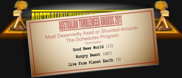 Australian Tumbleweeds 2011 - Most Deservedly Axed or Shunted-Round-The-Schedules Program: Nominations: Good News World (10), Hungry Beast (ABC), Live From Planet Earth (9).