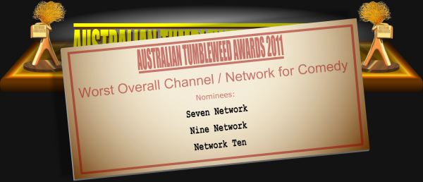 Australian Tumbleweed Awards 2011 - Worst Overall Channel / Network for Comedy. Nominations: Seven Network, Nine Network, Network Ten.