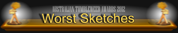 Australian Tumbleweed Awards 2012 - Worst Sketches