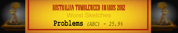 Australian Tumbleweed Awards 2012 - Wost Sketches - Runner-Up: Problems (ABC) - 25.9%