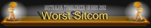Australian Tumbleweed Awards 2012 - Worst Sitcom