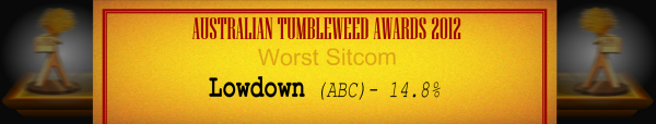 Australian Tumbleweed Awards 2012 - Worst Sitcom - Runner Up: Lowdown (ABC) - 14.8%