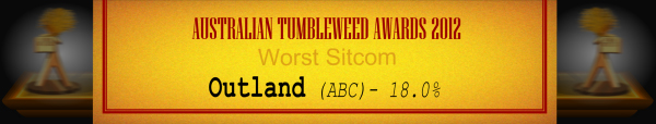 Australian Tumbleweed Awards 2012 - Worst Sitcom - Runner Up: Outland (ABC) - 18.0%