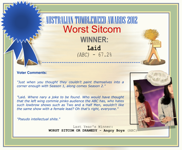 "Australian Tumbleweed Awards 2012 - Worst Sitcom - Winner: Laid (ABC) - 67.2% | Voter's Comments: ""Just when you thought they couldn't paint themselves into a corner enough with Season 1, along comes Season 2."" ""Laid. Where nary a joke to be found. Who would have thought that the left wing commie pinko audience the ABC has, who hates such lowbrow shows such as Two and a Half Men, wouldn't like the same show with a female lead? Oh that's right, everyone."" ""Pseudo intellectual shite."" 