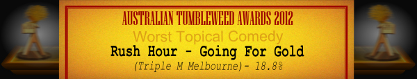 Australian Tumbleweed Awards 2012 - Worst Topical Comedy - Runner-Up: Rush Hour - Going For Gold (Triple M Melbourne) - 18.8%