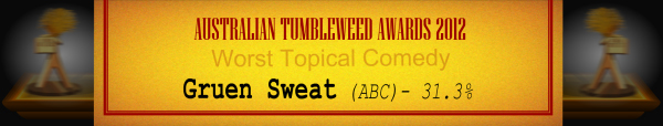 Australian Tumbleweed Awards 2012 - Worst Topical Comedy - Runner Up: Gruen Sweat (ABC) - 31.3%