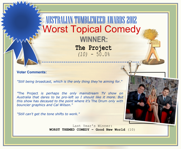 "Australian Tumbleweed Awards 2012 - Worst Topical Comedy - Winner: The Project (10) - 50.0% | Voter's Comments: ""Still being broadcast, which is the only thing they're aiming for."" ""The Project is perhaps the only mainstream TV show on Australia that dares to be pro-left so I should like it more. But this show has decayed to the point where it's The Drum only with bouncier graphics and Cal Wilson."" ""Still can't get the tone shifts to work."" 