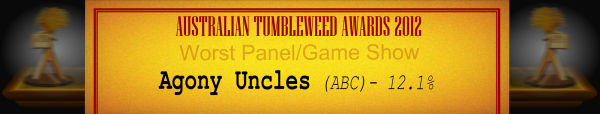 Australian Tumbleweed Awards 2012 - Worst Panel/Game Show - Runner Up: Agony Uncles (ABC) - 12.1%