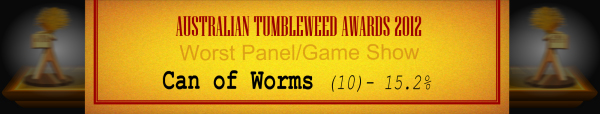 Australian Tumbleweed Awards 2012 - Worst Panel/Game Show - Runner Up: Can of Worms (10) - 15.2%