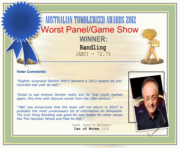 "Australian Tumbleweed Awards 2012 - Worst Panel/Game Show - Winner: Randling (ABC) - 72.7% | Voter's Comments: ""Slightly surprised Denton didn't demand a 2013 season be pre-recorded last year as well."" ""Great to see Andrew Denton really aim for that youth market again, this time with obscure words from the 18th century."" ""'ABC has announced that the show will not return in 2013' is probably the most unnecessary bit of information on Wikipedia. The only thing Randling was good for was fodder for other shows like The Hamster Wheel and Mad As Hell."" 