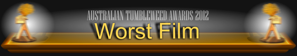 Australian Tumbleweed Awards 2012 - Worst Film