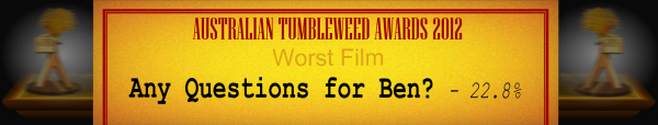 Australian Tumbleweed Awards 2012 - Worst Film - Runner Up: Any Questions for Ben? - 22.8%