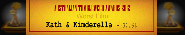 Australian Tumbleweed Awards 2012 - Worst Film - Runner Up: Kath & Kimderella - 31.6%