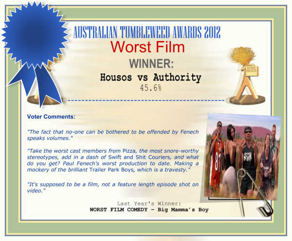 "Australian Tumbleweed Awards 2012 - Worst Film - Winner: Housos vs Authority - 45.6% | Voter's Comments: ""The fact that no-one can be bothered to be offended by Fenech speaks volumes."" ""Take the worst cast members from Pizza, the most snore-worthy stereotypes, add in a dash of Swift and Shit Couriers, and what do you get? Paul Fenech's worst production to date. Making a mockery of the brilliant Trailer Park Boys, which is a travesty."" ""It's supposed to be a film, not a feature length episode shot on video."" 