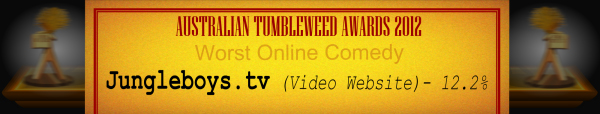 Australian Tumbleweed Awards 2012 - Worst Online Comedy - Runner Up: Jungleboys.tv (Video Website) - 12.2%