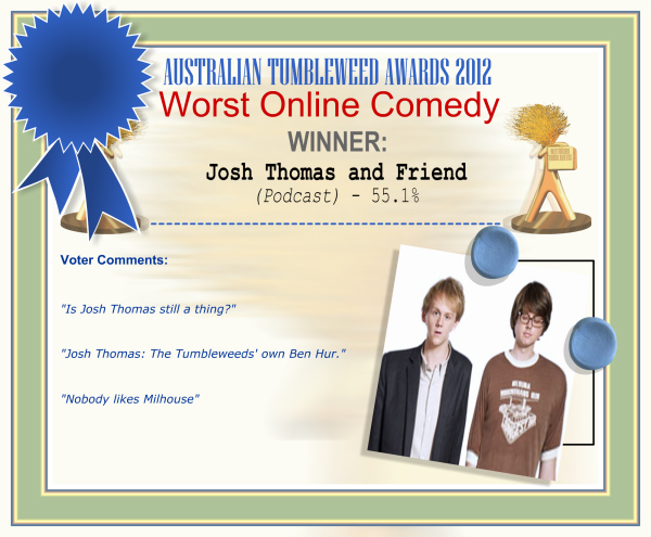 "Australian Tumbleweed Awards 2012 - Worst Online Comedy - Winner: Josh Thomas and Friend (Podcast) - 55.1% | Voter's Comments: ""Is Josh Thomas still a thing?"" ""Josh Thomas: The Tumbleweeds' own Ben Hur."" ""Nobody likes Milhouse"""