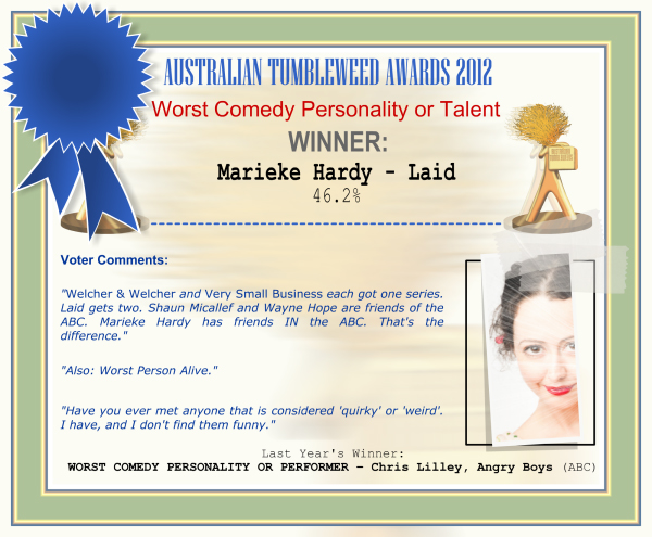 "Australian Tumbleweed Awards 2012 - Worst Comedy Personality or Talent - Winner: Marieke Hardy - Laid - 46.2% | Voter's Comments: ""Welcher & Welcher and Very Small Business each got one series. Laid gets two. Shaun Micallef and Wayne Hope are friends of the ABC. Marieke Hardy has friends IN the ABC. That's the difference."" ""Also: Worst Person Alive."" ""Have you ever met anyone that is considered 'quirky' or 'weird'. I have, and I don't find them funny."" 