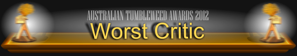 Australian Tumbleweed Awards 2012 - Worst Critic