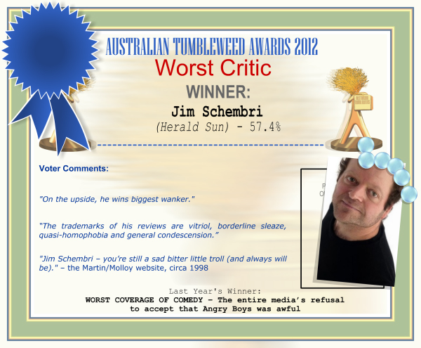 "Australian Tumbleweed Awards 2012 - Worst Comedy Critic - Winner: Jim Schembri (Herald-Sun) - 57.4% | Voter's Comments: ""On the upside, he wins biggest wanker."" ""The trademarks of his reviews are vitriol, borderline sleaze, quasi-homophobia and general condescension."" ""Jim Schembri – you're still a sad bitter little troll (and always will be)."" – the Martin/Molloy website, circa 1998 