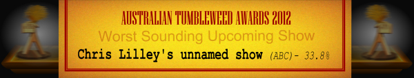 Australian Tumbleweed Awards 2012 - Worst Sounding Upcoming Show - Runner-Up: Chris Lilley's unnamed show (ABC) - 33.8%