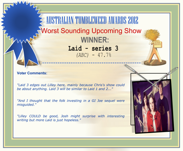 "Australian Tumbleweed Awards 2012 - Worst Sounding Upcoming Show - Winner: Laid - series 3 (ABC) - 47.7% | Voter's Comments: ""Laid 3 edges out Lilley here, mainly because Chris's show could be about anything. Laid 3 will be similar to Laid 1 and 2..."" ""And I thought that the folk investing in a GI Joe sequel were misguided."" ""Lilley COULD be good, Josh might surprise with interesting writing but more Laid is just hopeless."""