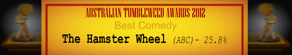 Australian Tumbleweed Awards 2012 - Best Comedy - Runner-Up: The Hamster Wheel (ABC) - 25.8%
