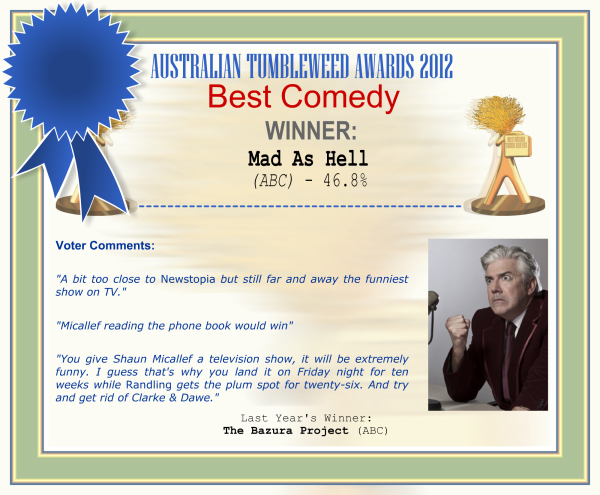 "Australian Tumbleweed Awards 2012 - Best Comedy - Winner: Mad As Hell (ABC) - 46.8% | Voter's Comments: ""A bit too close to Newstopia but still far and away the funniest show on TV."" ""Micallef reading the phone book would win"" ""You give Shaun Micallef a television show, it will be extremely funny. I guess that's why you land it on Friday night for ten weeks while Randling gets the plum spot for twenty-six. And try and get rid of Clarke & Dawe."" 