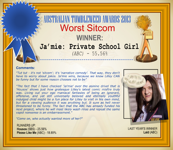 "Australian Tumbleweed Awards 2013 - Worst Sitcom - WINNER: Ja'mie: Private School Girl - 55.56%. Comments: ""Tut tut - it's not 'sitcom'; it's 'narrative comedy'. That way, they don't have to worry about jokes. Ja'mie wins, because we know Lilley CAN be funny but for some reason chooses not to be."" ""The fact that I have checked 'Ja'mie' over the asinine drivel that is 'Housos' shows just how grotesque Lilley's latest comic misfire truly was. Living out your ego maniacal fantasies of being an ignorant, offensive, and yet still universally beloved and eternally youthful indulged child might be a fun place for Lilley to visit in his own mind, but for a viewing audience it was anything but. It sure as hell never threatened to be funny. The fact that the ABC has already funded his next project, where he will most likely wash rinse and repeat the same vapid nonsense is an embarrassment."" ""Come on, who actually wanted more of her?"" LAST YEAR'S WINNER: Laid (ABC)."