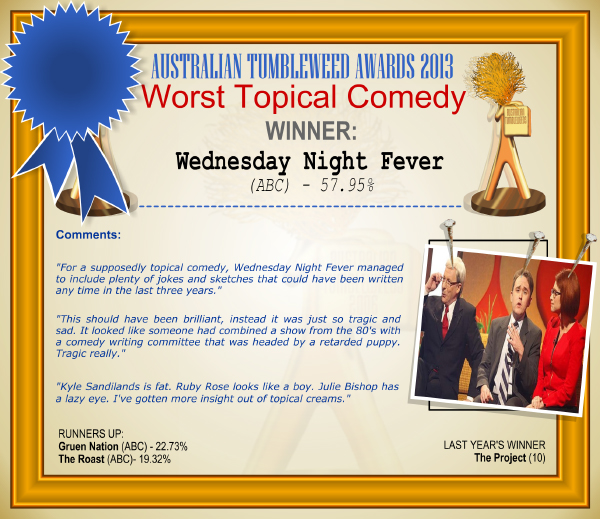 "Australian Tumbleweed Awards 2013 - Worst Topical Comedy - WINNER: Wednesday Night Fever (ABC) - 57.95%. Comments: ""For a supposedly topical comedy, Wednesday Night Fever managed to include plenty of jokes and sketches that could have been written any time in the last three years."" ""This should have been brilliant, instead it was just so tragic and sad. It looked like someone had combined a show from the 80's with a comedy writing committee that was headed by a retarded puppy. Tragic really."" ""Kyle Sandilands is fat. Ruby Rose looks like a boy. Julie Bishop has a lazy eye. I've gotten more insight out of topical creams."" LAST YEAR'S WINNER: The Project (10)."
